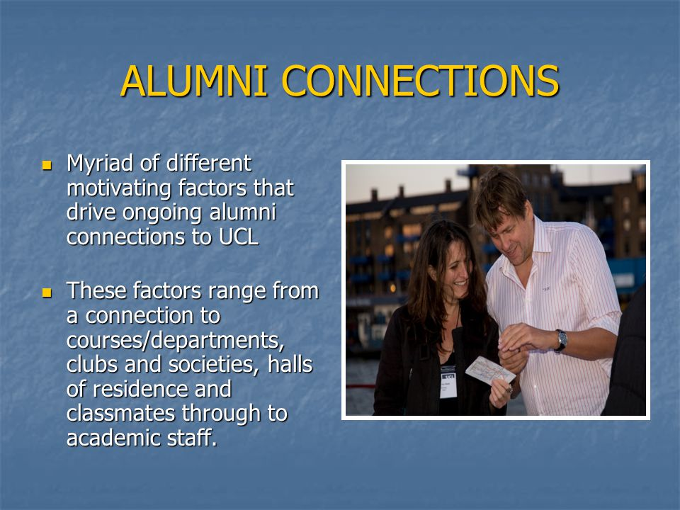 ALUMNI CONNECTIONS Myriad of different motivating factors that drive ongoing alumni connections to UCL Myriad of different motivating factors that drive ongoing alumni connections to UCL These factors range from a connection to courses/departments, clubs and societies, halls of residence and classmates through to academic staff.