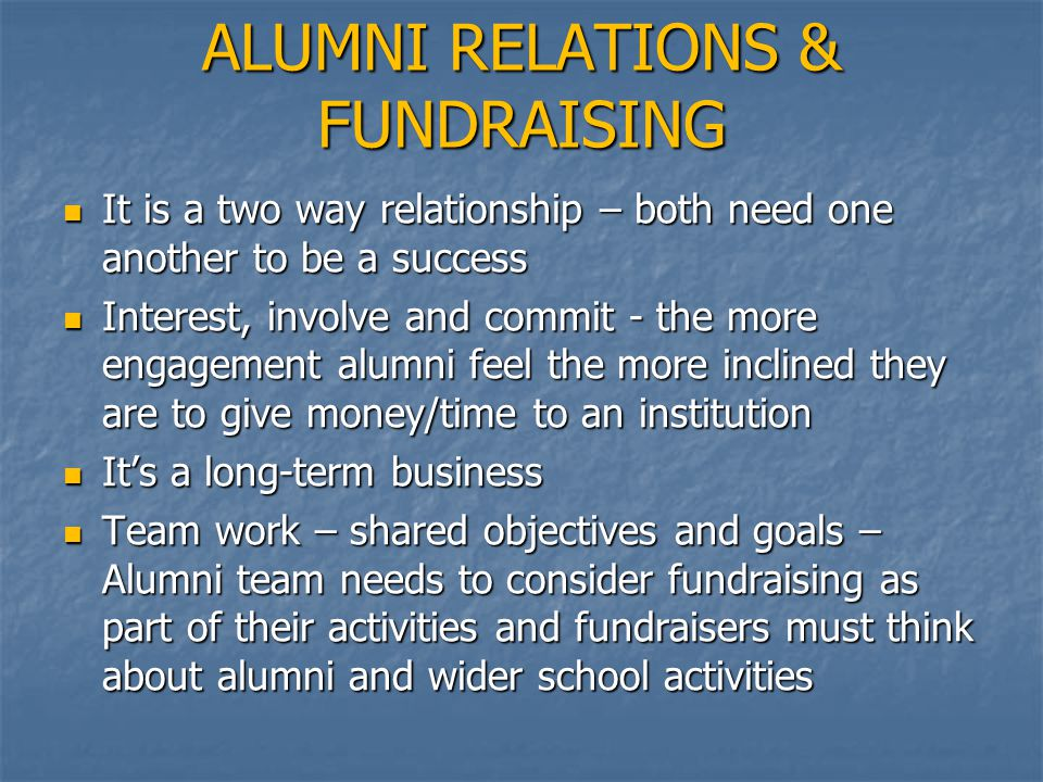 ALUMNI RELATIONS & FUNDRAISING It is a two way relationship – both need one another to be a success It is a two way relationship – both need one another to be a success Interest, involve and commit - the more engagement alumni feel the more inclined they are to give money/time to an institution Interest, involve and commit - the more engagement alumni feel the more inclined they are to give money/time to an institution It's a long-term business It's a long-term business Team work – shared objectives and goals – Alumni team needs to consider fundraising as part of their activities and fundraisers must think about alumni and wider school activities Team work – shared objectives and goals – Alumni team needs to consider fundraising as part of their activities and fundraisers must think about alumni and wider school activities