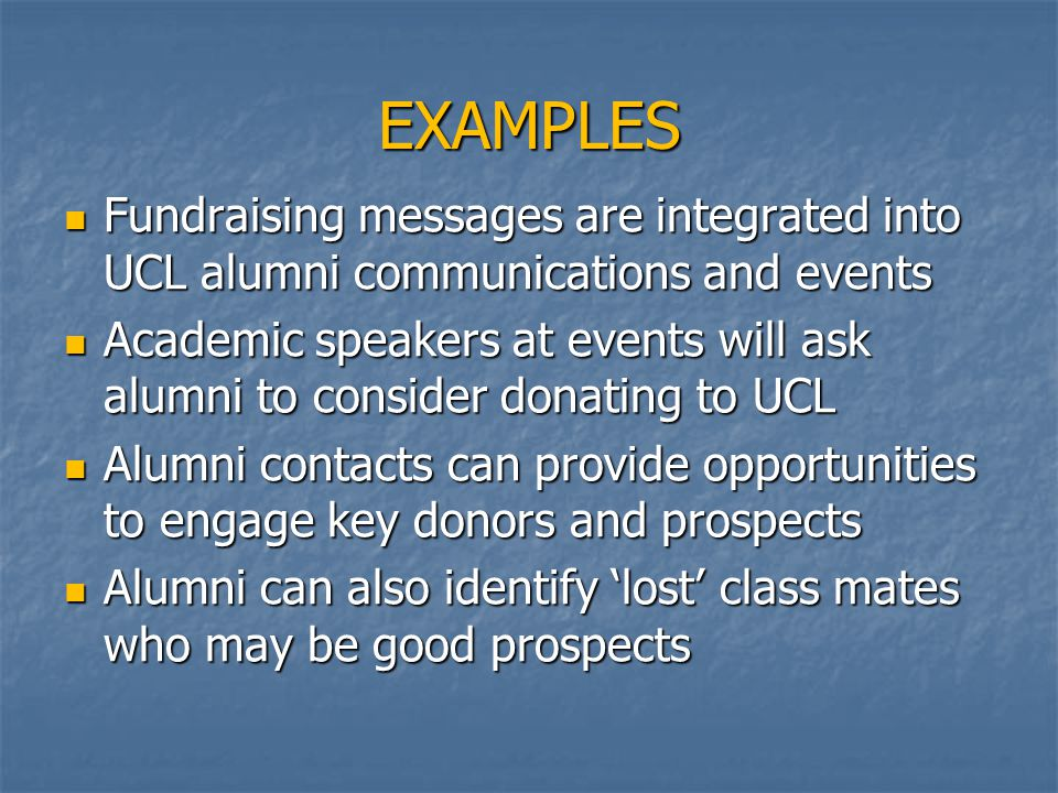 EXAMPLES Fundraising messages are integrated into UCL alumni communications and events Fundraising messages are integrated into UCL alumni communications and events Academic speakers at events will ask alumni to consider donating to UCL Academic speakers at events will ask alumni to consider donating to UCL Alumni contacts can provide opportunities to engage key donors and prospects Alumni contacts can provide opportunities to engage key donors and prospects Alumni can also identify 'lost' class mates who may be good prospects Alumni can also identify 'lost' class mates who may be good prospects