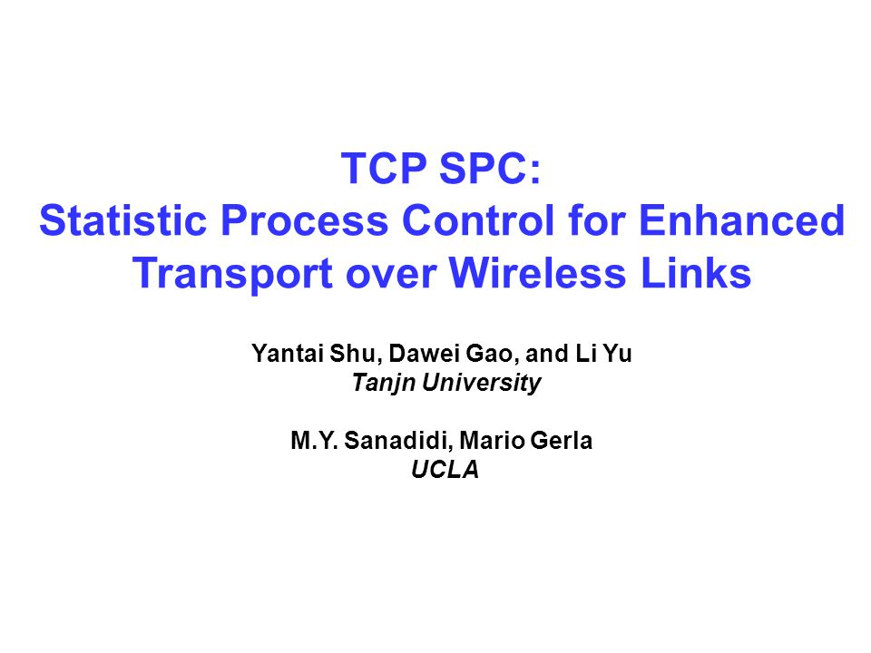 TCP SPC: Statistic Process Control for Enhanced Transport over Wireless Links Yantai Shu, Dawei Gao, and Li Yu Tanjn University M.Y.