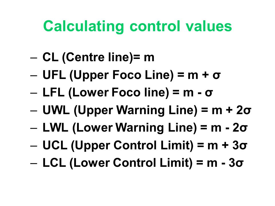 Calculating control values – CL (Centre line)= m – UFL (Upper Foco Line) = m + σ – LFL (Lower Foco line) = m - σ – UWL (Upper Warning Line) = m + 2σ –