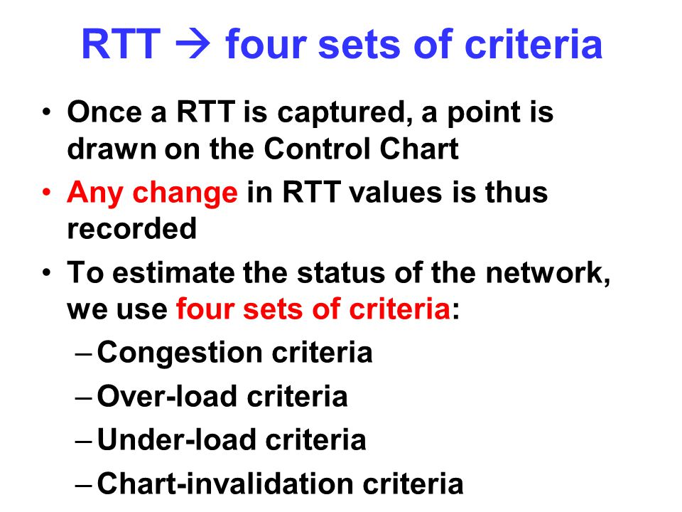 RTT  four sets of criteria Once a RTT is captured, a point is drawn on the Control Chart Any change in RTT values is thus recorded To estimate the status of the network, we use four sets of criteria: –Congestion criteria –Over-load criteria –Under-load criteria –Chart-invalidation criteria