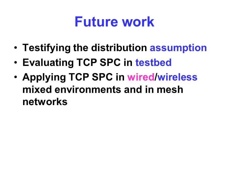 Future work Testifying the distribution assumption Evaluating TCP SPC in testbed Applying TCP SPC in wired/wireless mixed environments and in mesh networks