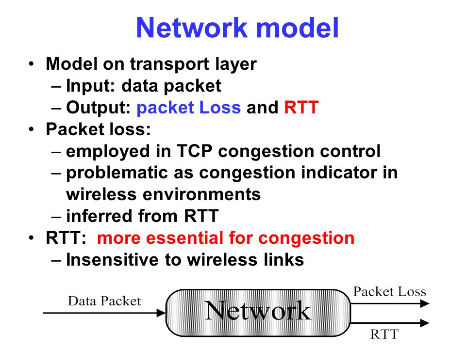 Network model Model on transport layer –Input: data packet –Output: packet Loss and RTT Packet loss: –employed in TCP congestion control –problematic as congestion indicator in wireless environments –inferred from RTT RTT: more essential for congestion –Insensitive to wireless links