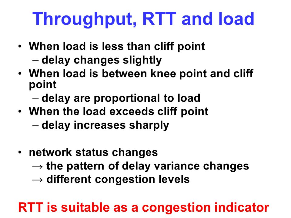 Throughput, RTT and load When load is less than cliff point –delay changes slightly When load is between knee point and cliff point –delay are proport