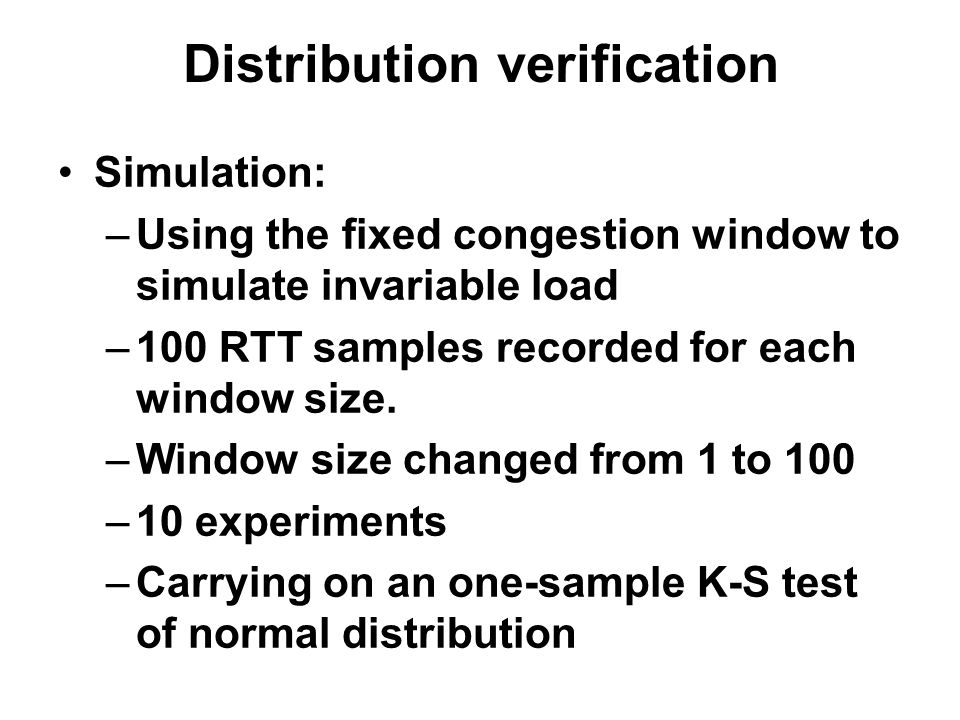 Distribution verification Simulation: –Using the fixed congestion window to simulate invariable load –100 RTT samples recorded for each window size. –