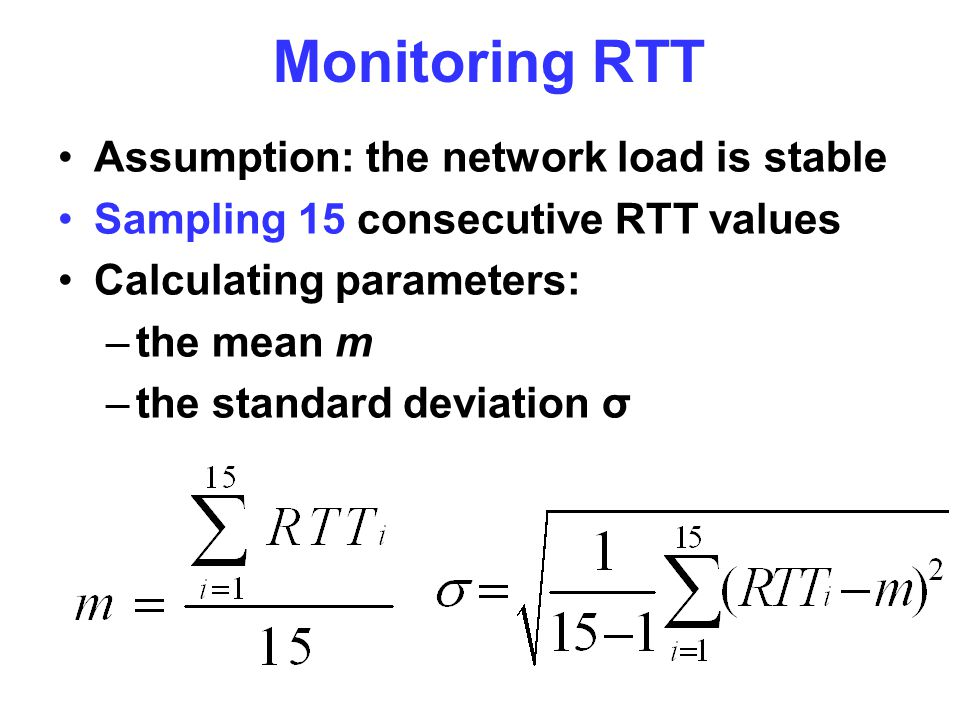 Monitoring RTT Assumption: the network load is stable Sampling 15 consecutive RTT values Calculating parameters: –the mean m –the standard deviation σ
