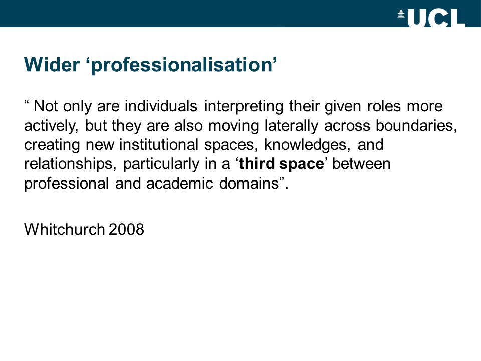 "Wider 'professionalisation' "" Not only are individuals interpreting their given roles more actively, but they are also moving laterally across boundar"