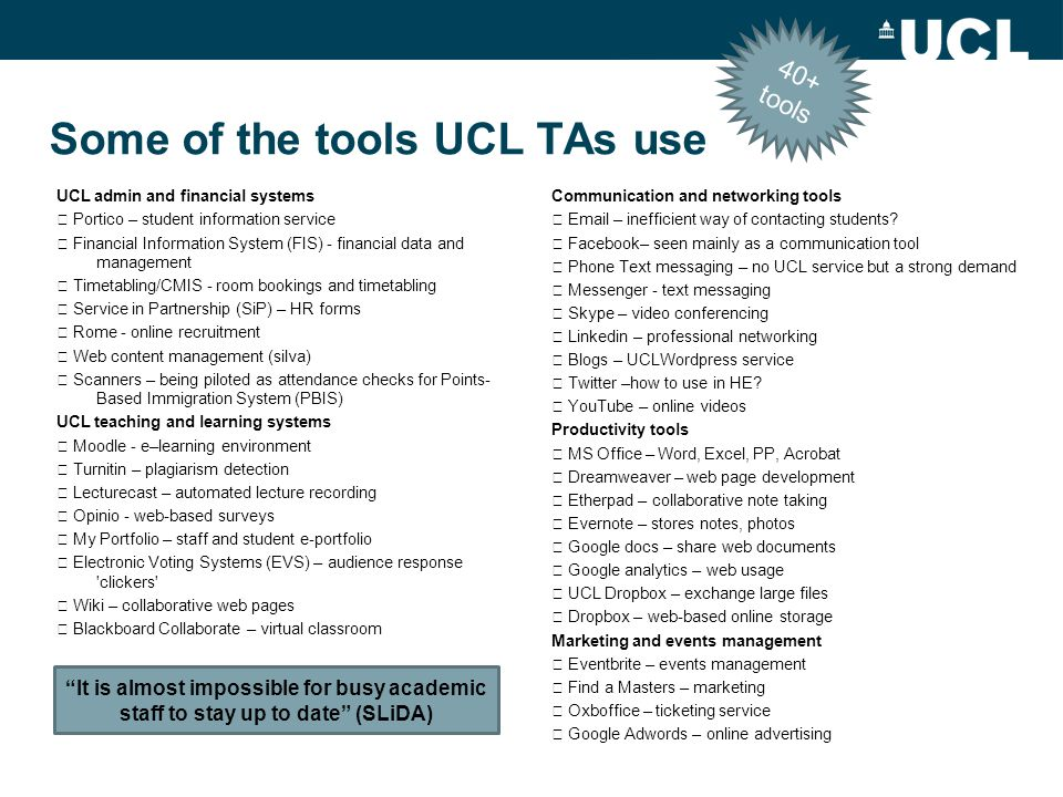 Some of the tools UCL TAs use UCL admin and financial systems  Portico – student information service  Financial Information System (FIS) - financial data and management  Timetabling/CMIS - room bookings and timetabling  Service in Partnership (SiP) – HR forms  Rome - online recruitment  Web content management (silva)  Scanners – being piloted as attendance checks for Points- Based Immigration System (PBIS) UCL teaching and learning systems  Moodle - e–learning environment  Turnitin – plagiarism detection  Lecturecast – automated lecture recording  Opinio - web-based surveys  My Portfolio – staff and student e-portfolio  Electronic Voting Systems (EVS) – audience response clickers  Wiki – collaborative web pages  Blackboard Collaborate – virtual classroom Communication and networking tools  Email – inefficient way of contacting students.