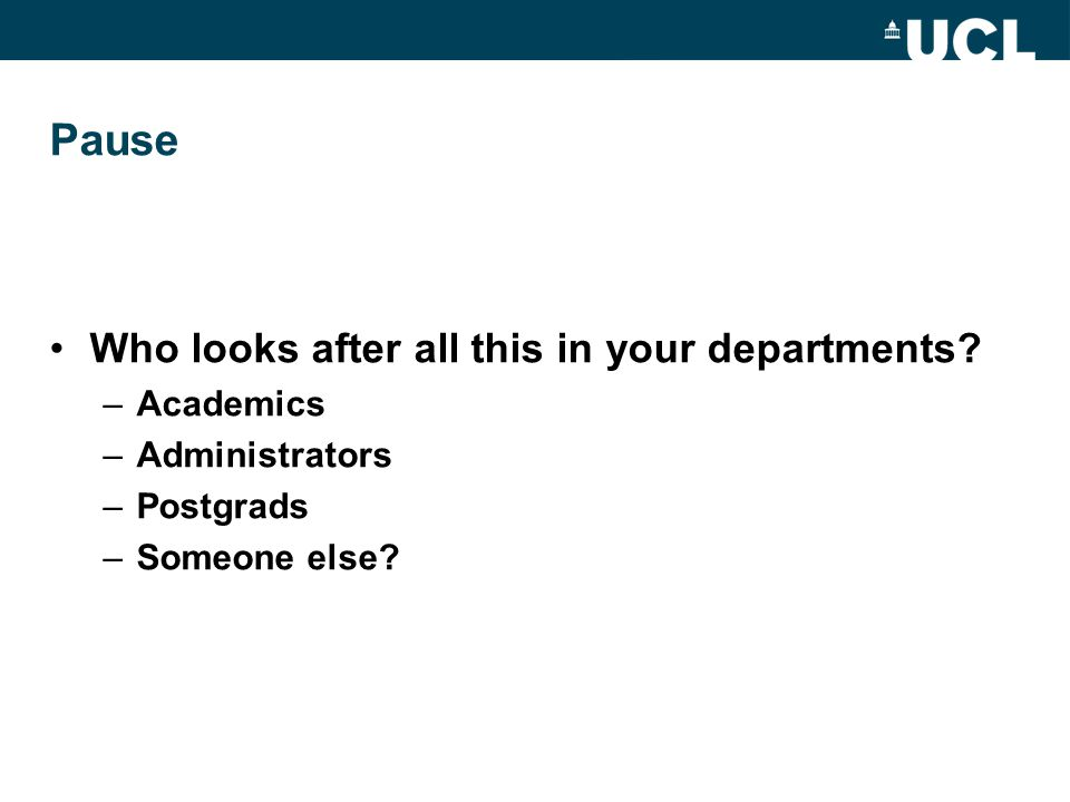 Pause Who looks after all this in your departments? –Academics –Administrators –Postgrads –Someone else?