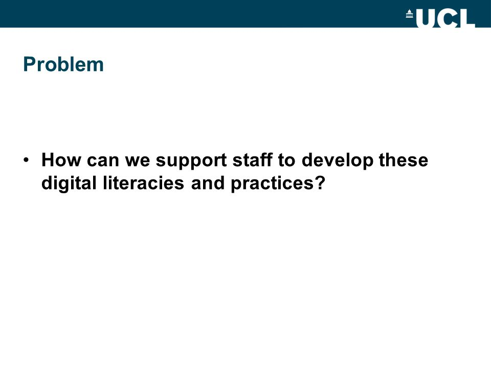 Problem How can we support staff to develop these digital literacies and practices