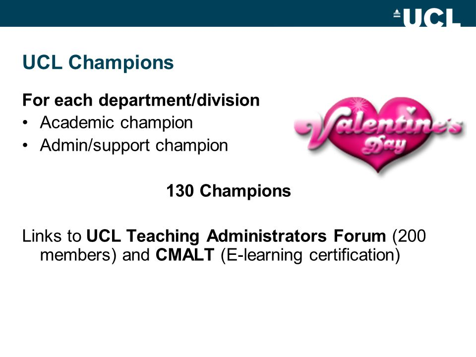 UCL Champions For each department/division Academic champion Admin/support champion 130 Champions Links to UCL Teaching Administrators Forum (200 members) and CMALT (E-learning certification)
