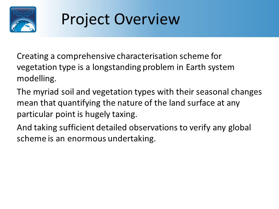 Project Overview continued This project will build on the growing research in this area, first by advancing the latest vegetation and radiative transfer models and then by incorporating these into an updated version of the new Earth Observation Land Data Assimilation System (EOLDAS) model.