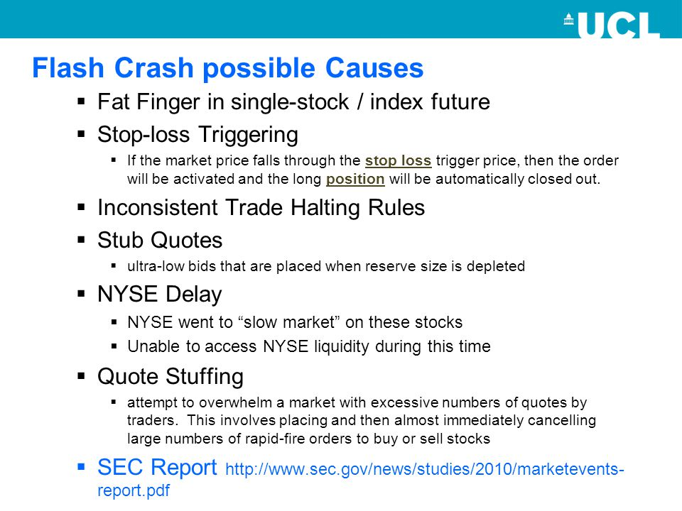 Flash Crash possible Causes  Fat Finger in single-stock / index future  Stop-loss Triggering  If the market price falls through the stop loss trigger price, then the order will be activated and the long position will be automatically closed out.stop lossposition  Inconsistent Trade Halting Rules  Stub Quotes  ultra-low bids that are placed when reserve size is depleted  NYSE Delay  NYSE went to slow market on these stocks  Unable to access NYSE liquidity during this time  Quote Stuffing  attempt to overwhelm a market with excessive numbers of quotes by traders.