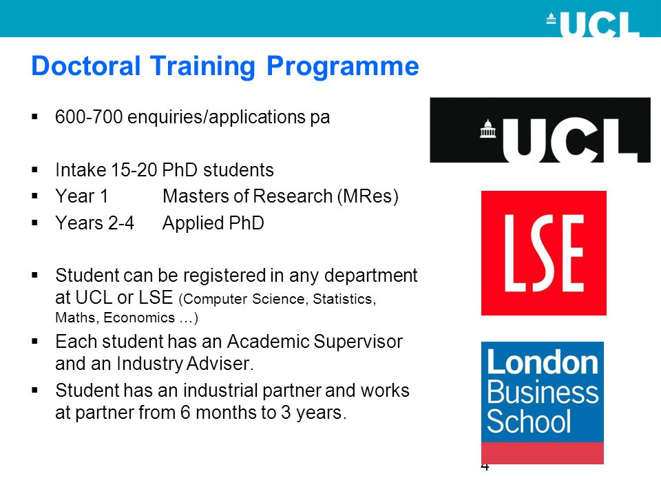 4 Doctoral Training Programme  600-700 enquiries/applications pa  Intake 15-20 PhD students  Year 1 Masters of Research (MRes)  Years 2-4 Applied