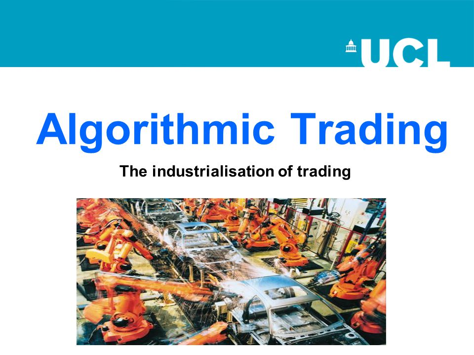 Algorithmic Trading The industrialisation of trading
