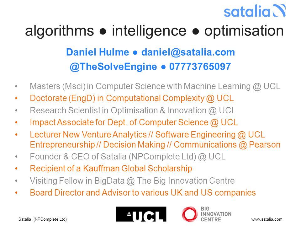 Satalia (NPComplete Ltd)www.satalia.com algorithms ● intelligence ● optimisation Daniel Hulme ● daniel@satalia.com @TheSolveEngine ● 07773765097 Masters (Msci) in Computer Science with Machine Learning @ UCL Doctorate (EngD) in Computational Complexity @ UCL Research Scientist in Optimisation & Innovation @ UCL Impact Associate for Dept.