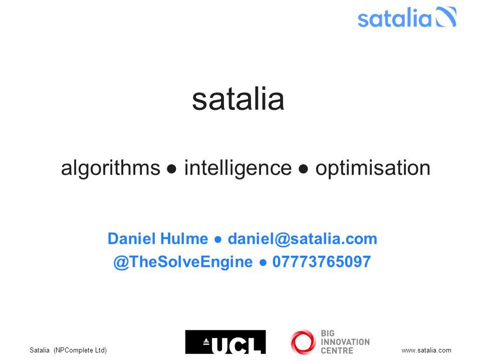 Satalia (NPComplete Ltd)www.satalia.com satalia algorithms ● intelligence ● optimisation Daniel Hulme ● daniel@satalia.com @TheSolveEngine ● 07773765097