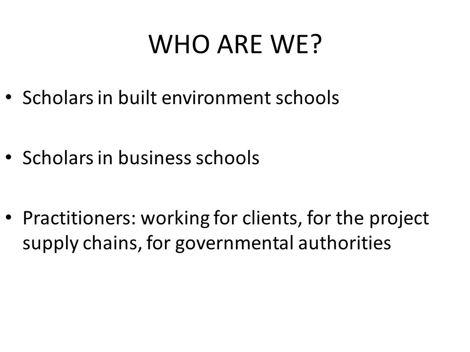 WHO ARE WE? Scholars in built environment schools Scholars in business schools Practitioners: working for clients, for the project supply chains, for