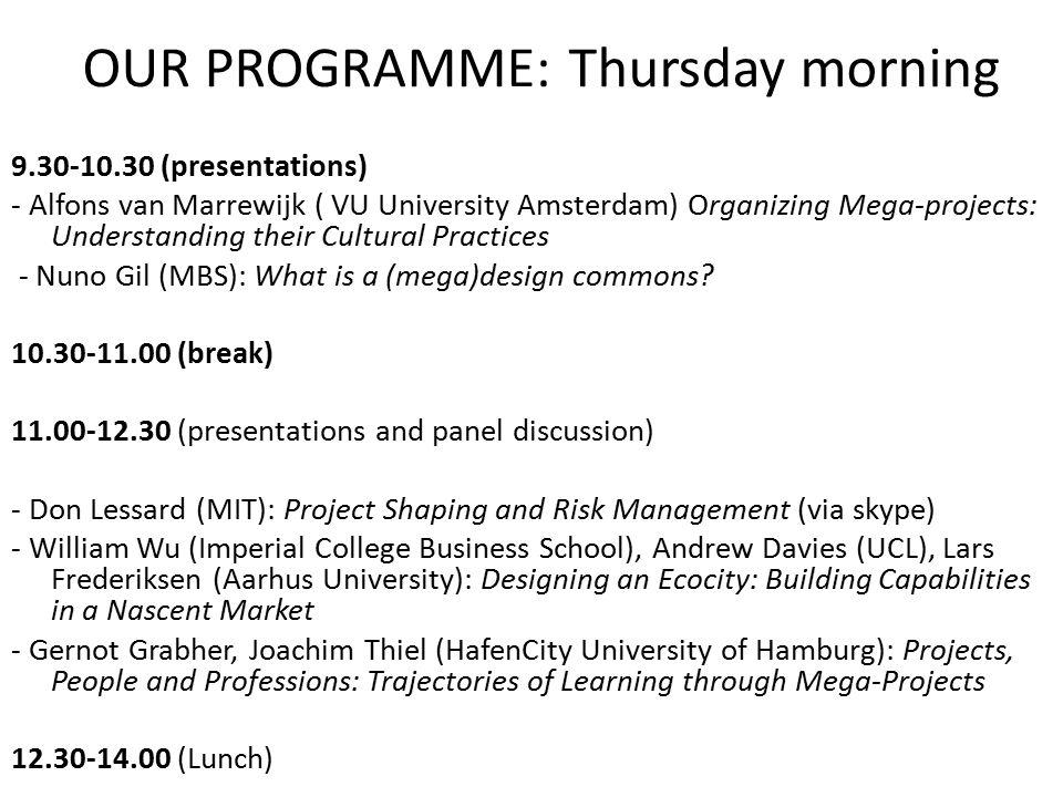 OUR PROGRAMME: Thursday morning 9.30-10.30 (presentations) - Alfons van Marrewijk ( VU University Amsterdam) Organizing Mega-projects: Understanding t