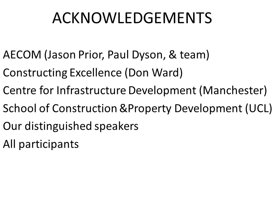 ACKNOWLEDGEMENTS AECOM (Jason Prior, Paul Dyson, & team) Constructing Excellence (Don Ward) Centre for Infrastructure Development (Manchester) School
