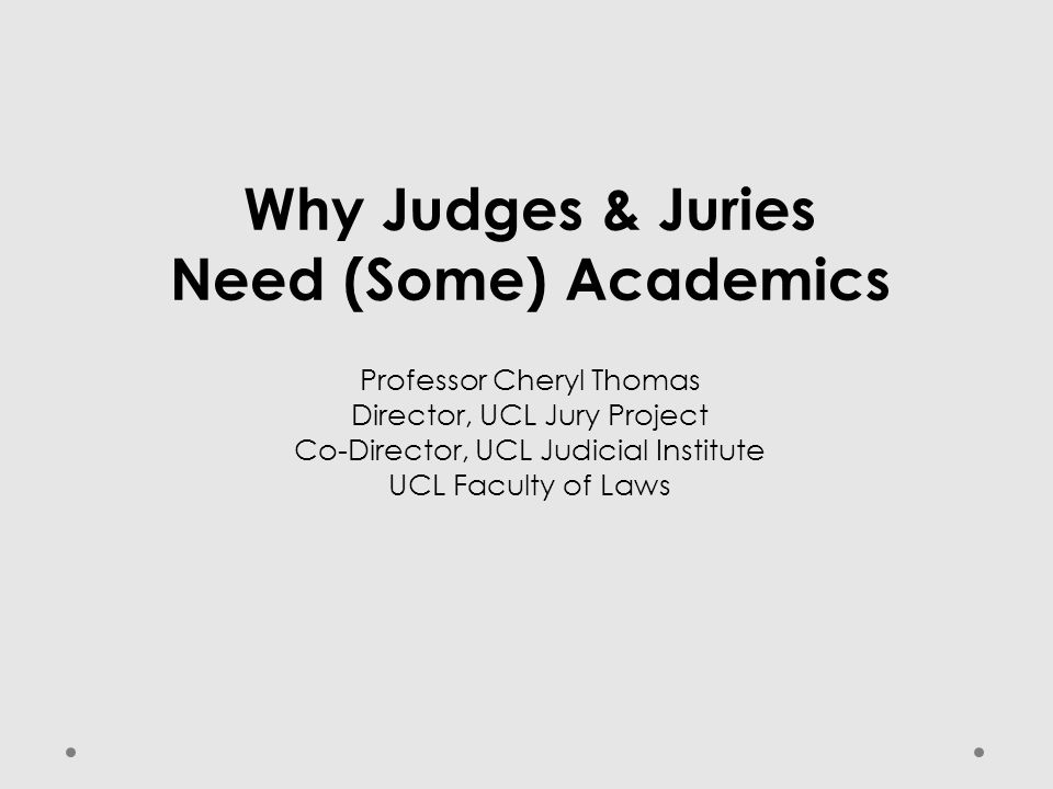 Why Judges & Juries Need (Some) Academics Professor Cheryl Thomas Director, UCL Jury Project Co-Director, UCL Judicial Institute UCL Faculty of Laws