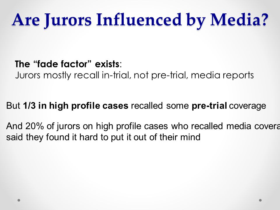 The fade factor exists : Jurors mostly recall in-trial, not pre-trial, media reports But 1/3 in high profile cases recalled some pre-trial coverage And 20% of jurors on high profile cases who recalled media coverage said they found it hard to put it out of their mind Are Jurors Influenced by Media