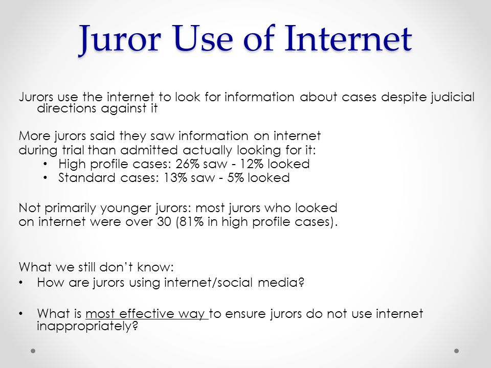 Jurors use the internet to look for information about cases despite judicial directions against it More jurors said they saw information on internet during trial than admitted actually looking for it: High profile cases: 26% saw - 12% looked Standard cases: 13% saw - 5% looked Not primarily younger jurors: most jurors who looked on internet were over 30 (81% in high profile cases).