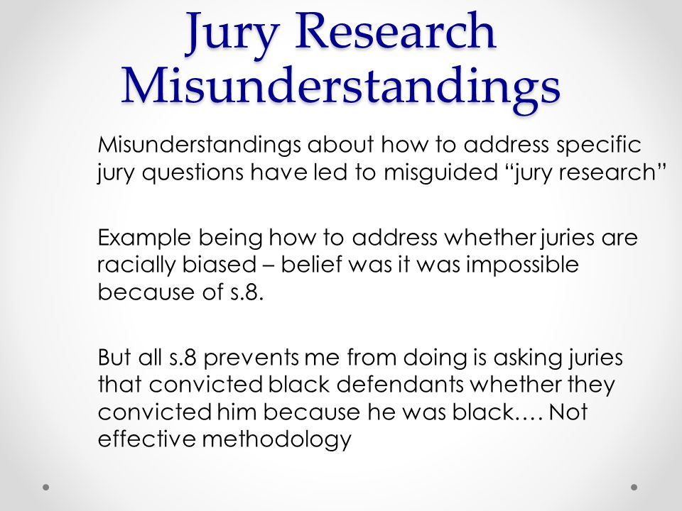 Misunderstandings about how to address specific jury questions have led to misguided jury research Example being how to address whether juries are racially biased – belief was it was impossible because of s.8.