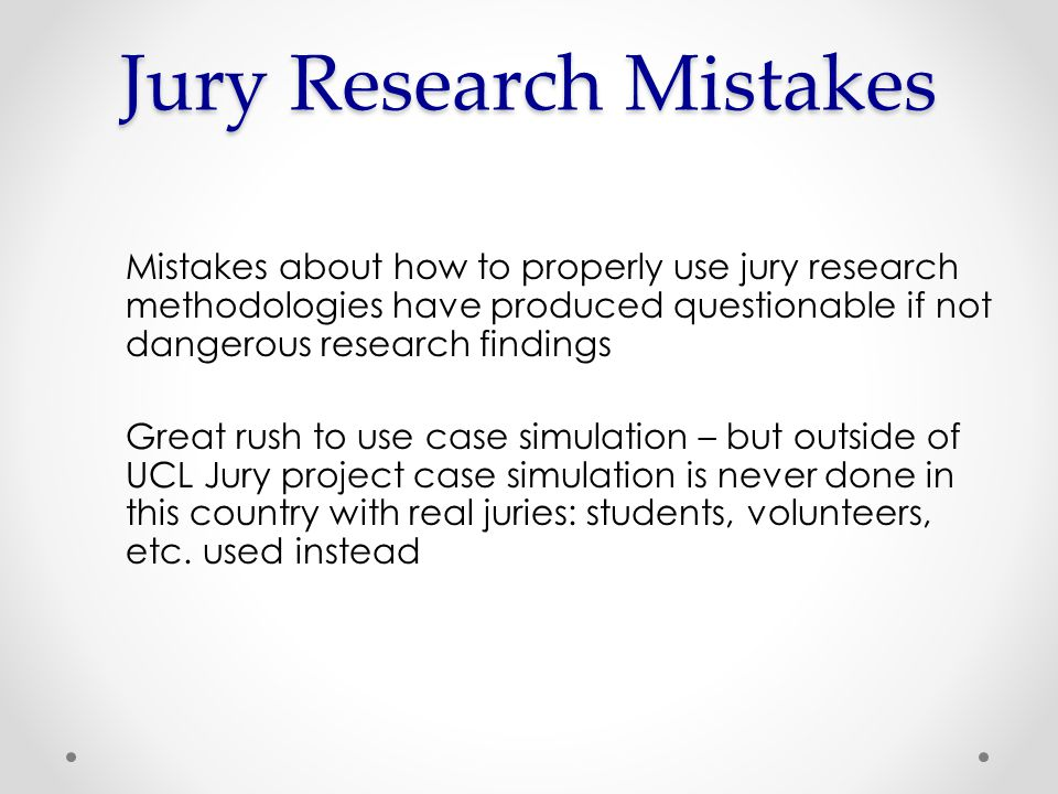 Mistakes about how to properly use jury research methodologies have produced questionable if not dangerous research findings Great rush to use case simulation – but outside of UCL Jury project case simulation is never done in this country with real juries: students, volunteers, etc.