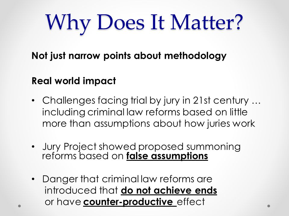 Not just narrow points about methodology Real world impact Challenges facing trial by jury in 21st century … including criminal law reforms based on little more than assumptions about how juries work Jury Project showed proposed summoning reforms based on false assumptions Danger that criminal law reforms are introduced that do not achieve ends or have counter-productive effect Why Does It Matter