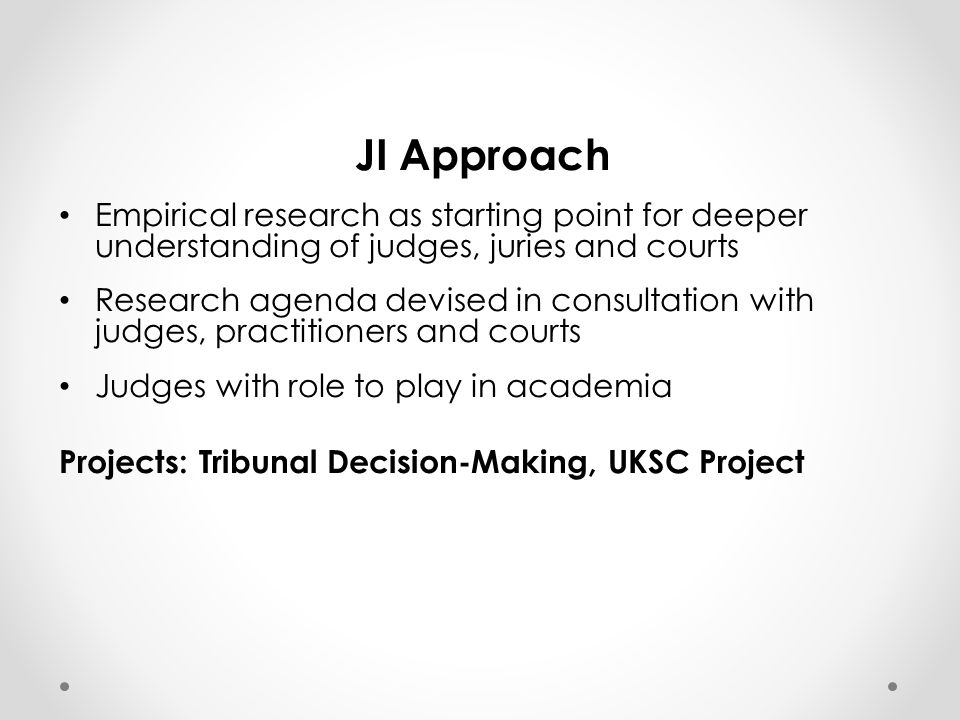 JI Approach Empirical research as starting point for deeper understanding of judges, juries and courts Research agenda devised in consultation with judges, practitioners and courts Judges with role to play in academia Projects: Tribunal Decision-Making, UKSC Project