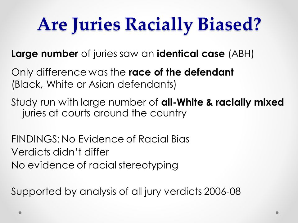 Large number of juries saw an identical case (ABH) Only difference was the race of the defendant (Black, White or Asian defendants) Study run with large number of all-White & racially mixed juries at courts around the country FINDINGS: No Evidence of Racial Bias Verdicts didn't differ No evidence of racial stereotyping Supported by analysis of all jury verdicts 2006-08 Are Juries Racially Biased