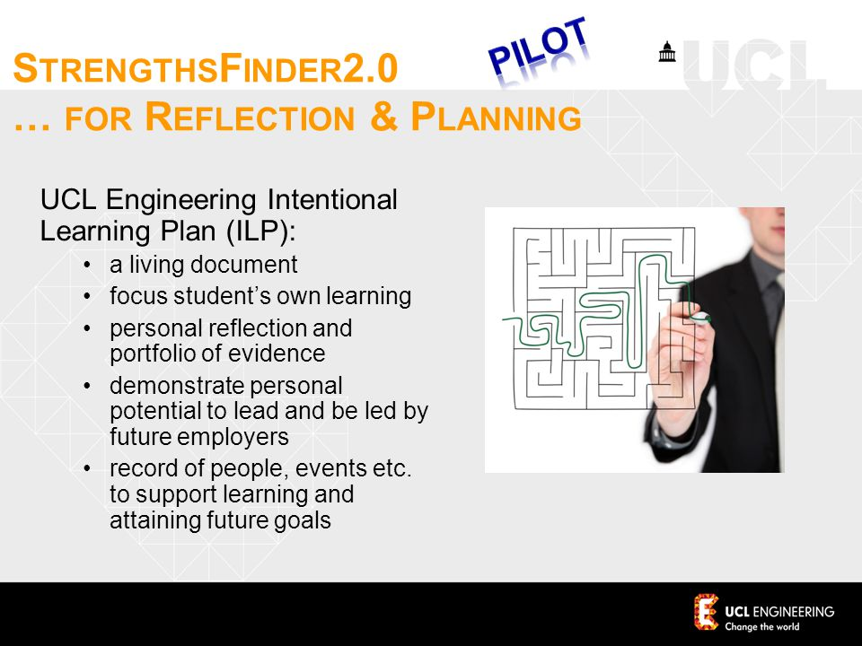 UCL Engineering Intentional Learning Plan (ILP): a living document focus student's own learning personal reflection and portfolio of evidence demonstrate personal potential to lead and be led by future employers record of people, events etc.