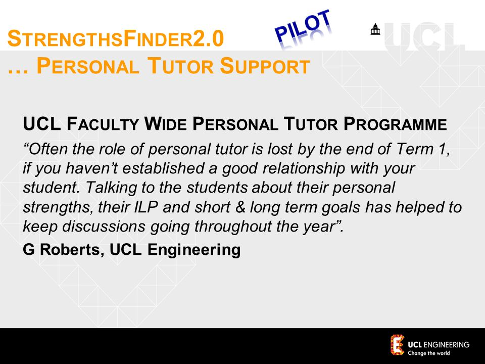 S TRENGTHS F INDER 2.0 … P ERSONAL T UTOR S UPPORT UCL F ACULTY W IDE P ERSONAL T UTOR P ROGRAMME Often the role of personal tutor is lost by the end of Term 1, if you haven't established a good relationship with your student.