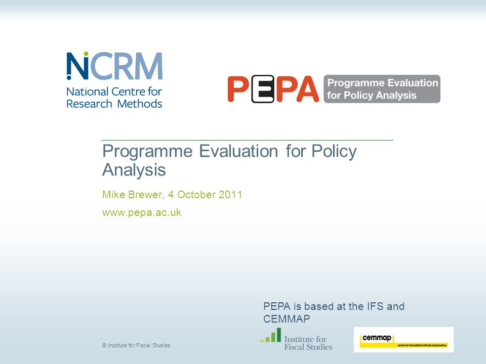 PEPA is based at the IFS and CEMMAP © Institute for Fiscal Studies Programme Evaluation for Policy Analysis Mike Brewer, 4 October 2011 www.pepa.ac.uk