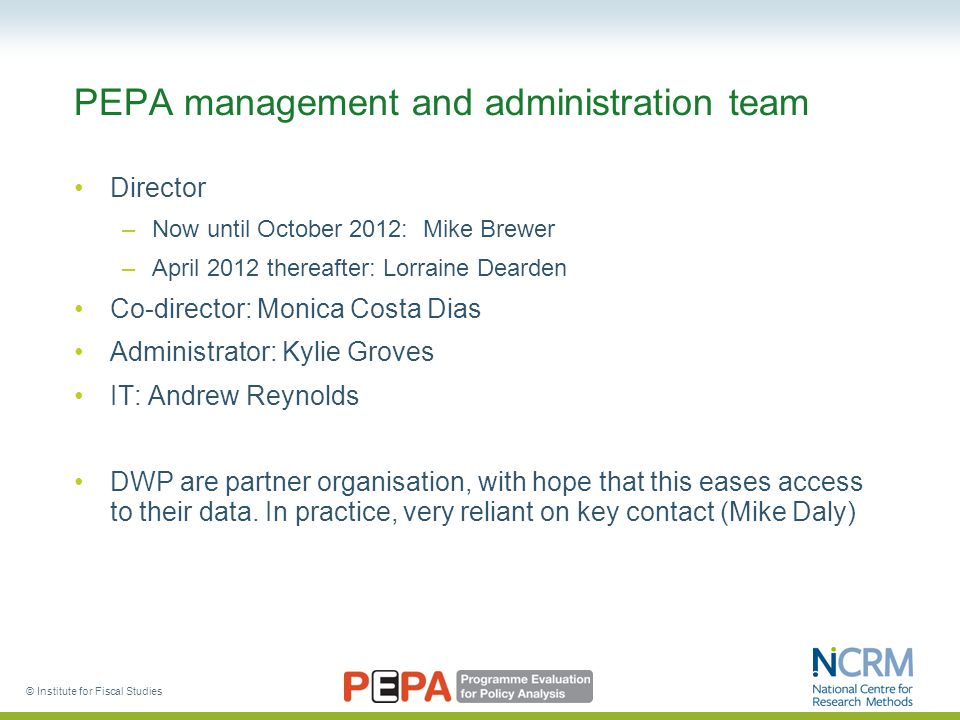 PEPA management and administration team Director –Now until October 2012: Mike Brewer –April 2012 thereafter: Lorraine Dearden Co-director: Monica Cos