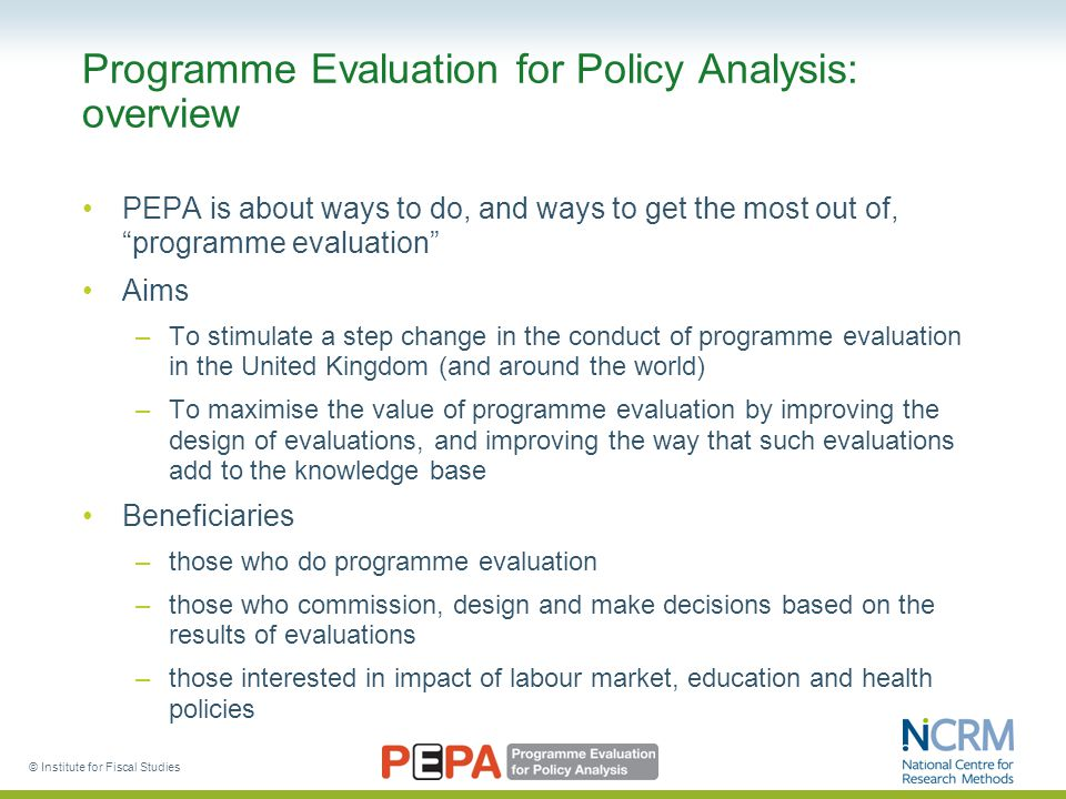 "Programme Evaluation for Policy Analysis: overview PEPA is about ways to do, and ways to get the most out of, ""programme evaluation"" Aims –To stimulat"