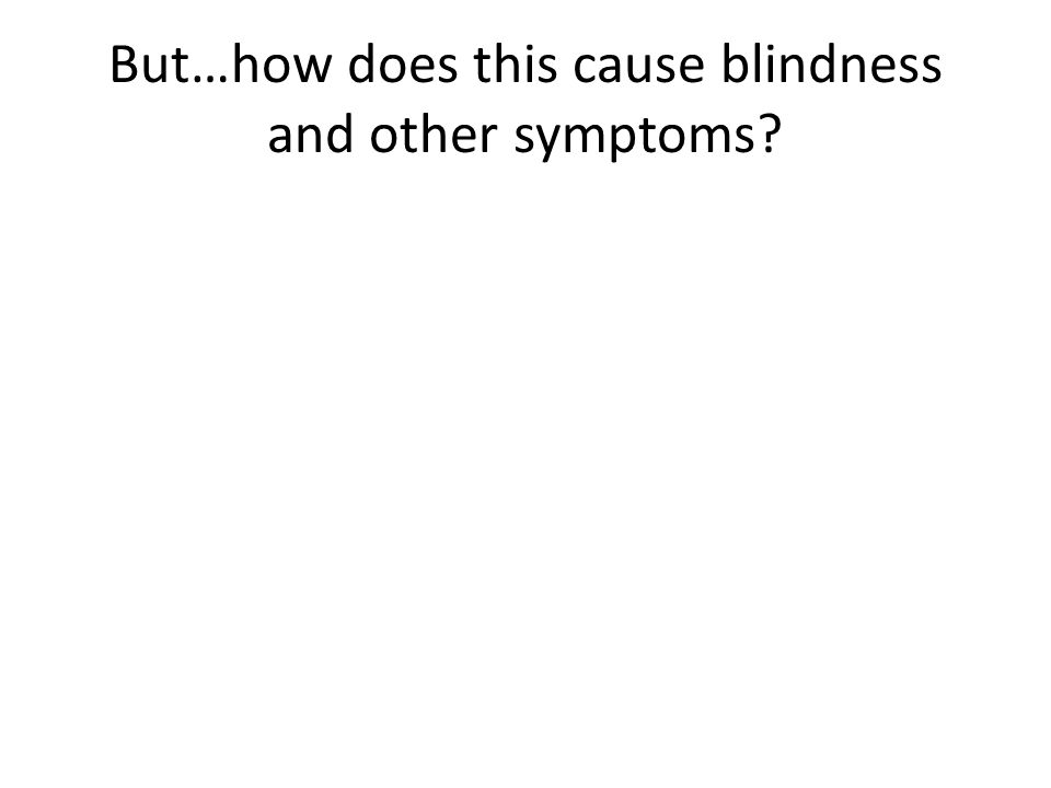 But…how does this cause blindness and other symptoms?