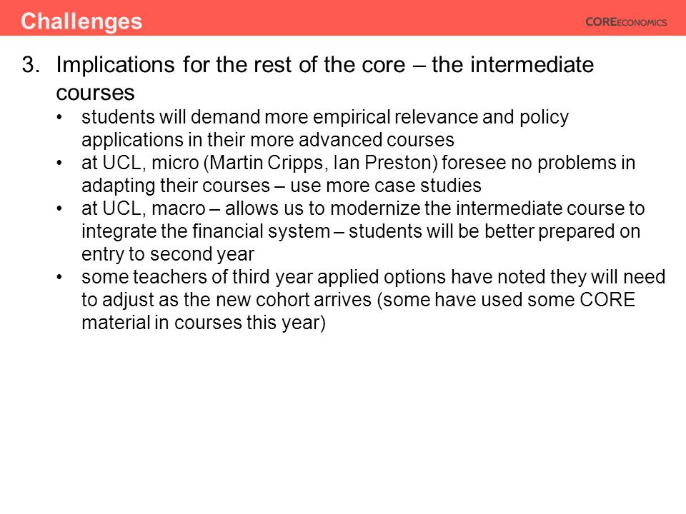 Challenges 3.Implications for the rest of the core – the intermediate courses students will demand more empirical relevance and policy applications in their more advanced courses at UCL, micro (Martin Cripps, Ian Preston) foresee no problems in adapting their courses – use more case studies at UCL, macro – allows us to modernize the intermediate course to integrate the financial system – students will be better prepared on entry to second year some teachers of third year applied options have noted they will need to adjust as the new cohort arrives (some have used some CORE material in courses this year)