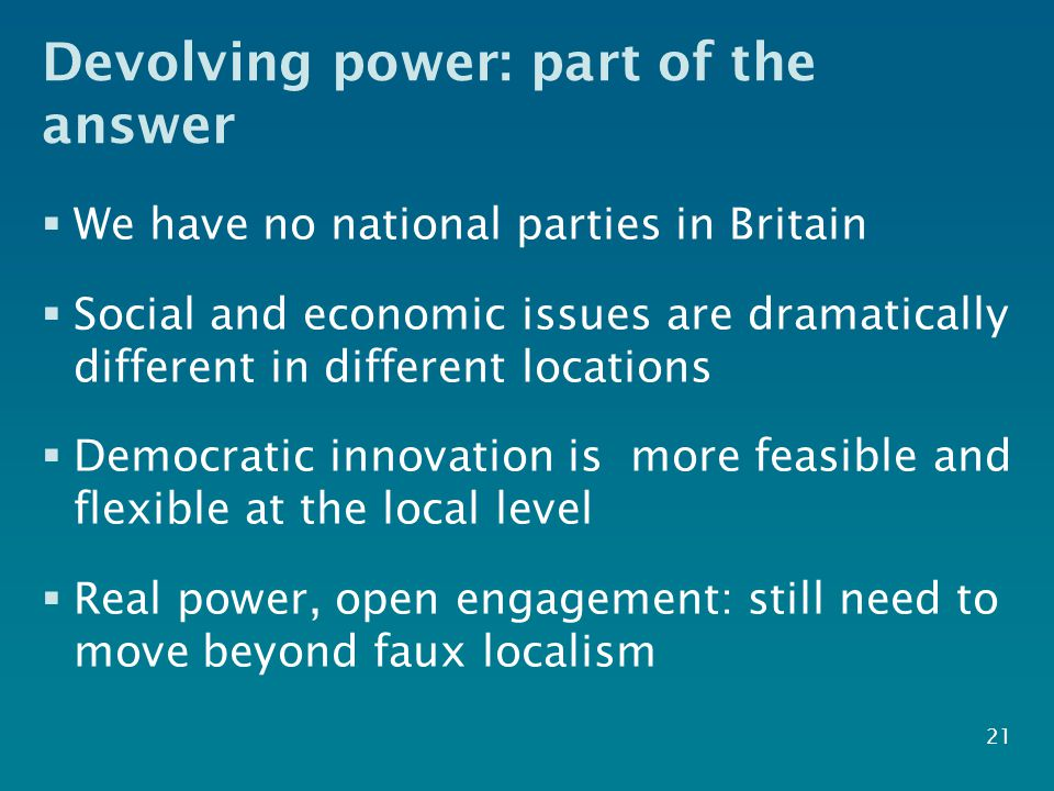 Devolving power: part of the answer  We have no national parties in Britain  Social and economic issues are dramatically different in different locations  Democratic innovation is more feasible and flexible at the local level  Real power, open engagement: still need to move beyond faux localism 21
