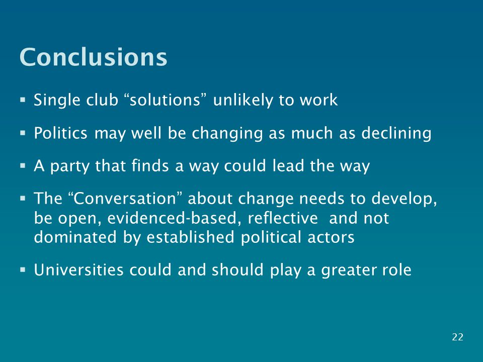 Conclusions  Single club solutions unlikely to work  Politics may well be changing as much as declining  A party that finds a way could lead the way  The Conversation about change needs to develop, be open, evidenced-based, reflective and not dominated by established political actors  Universities could and should play a greater role 22