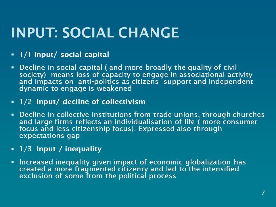 INPUT: SOCIAL CHANGE  1/1 Input/ social capital  Decline in social capital ( and more broadly the quality of civil society) means loss of capacity to engage in associational activity and impacts on anti-politics as citizens support and independent dynamic to engage is weakened  1/2 Input/ decline of collectivism  Decline in collective institutions from trade unions, through churches and large firms reflects an individualisation of life ( more consumer focus and less citizenship focus).