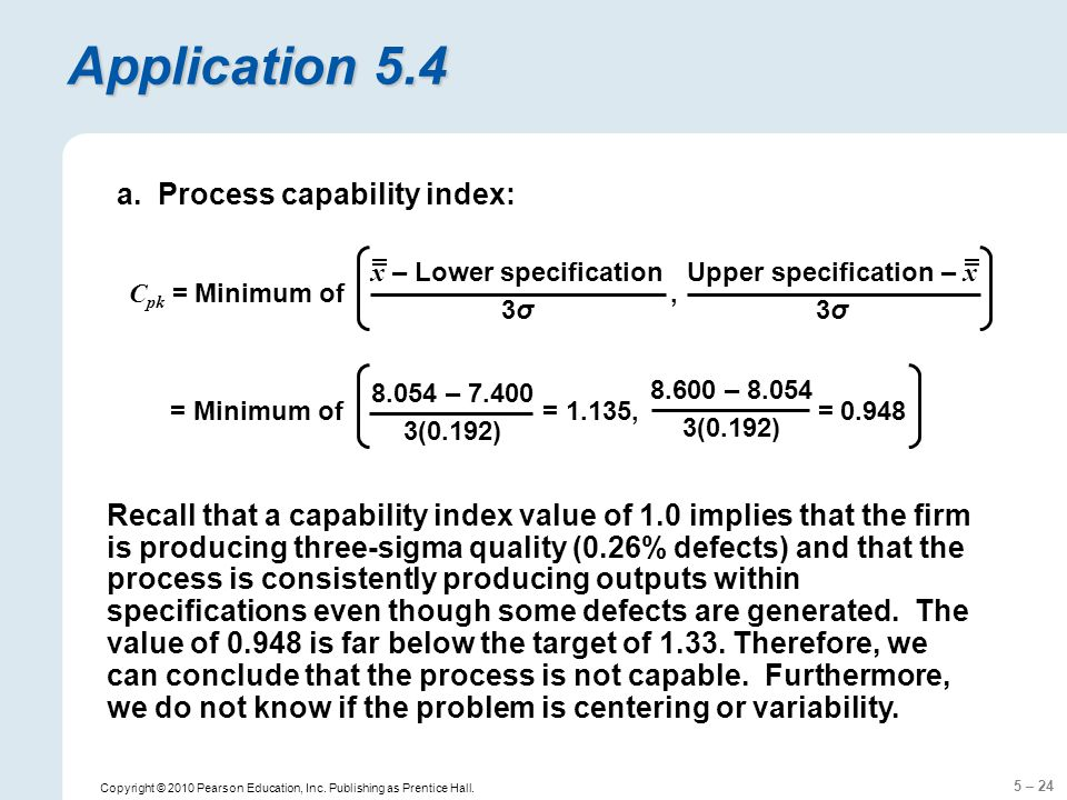 5 – 24 Copyright © 2010 Pearson Education, Inc. Publishing as Prentice Hall. Application 5.4 Recall that a capability index value of 1.0 implies that