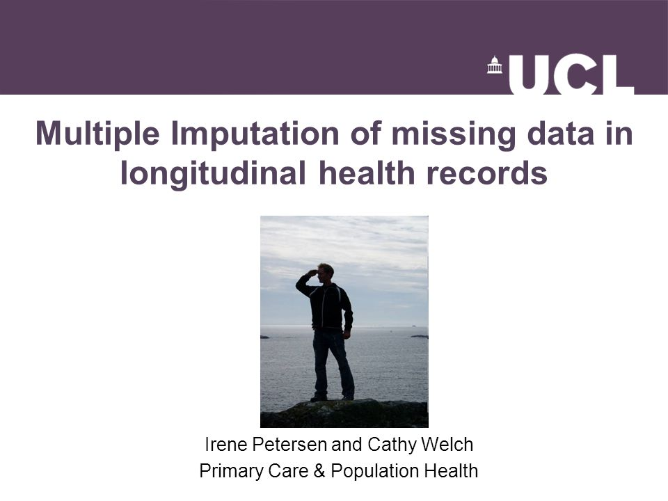 Multiple Imputation of missing data in longitudinal health records Irene Petersen and Cathy Welch Primary Care & Population Health