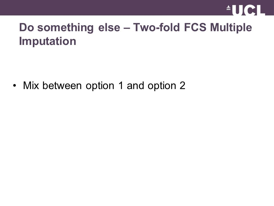 Do something else – Two-fold FCS Multiple Imputation Mix between option 1 and option 2