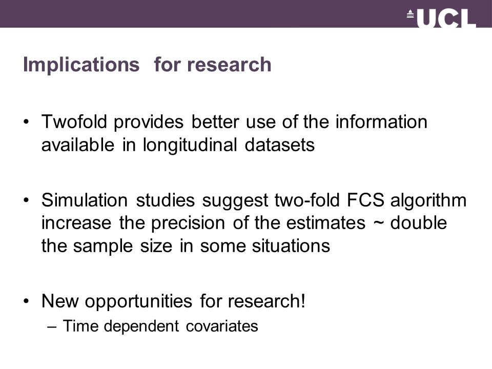 Implications for research Twofold provides better use of the information available in longitudinal datasets Simulation studies suggest two-fold FCS al