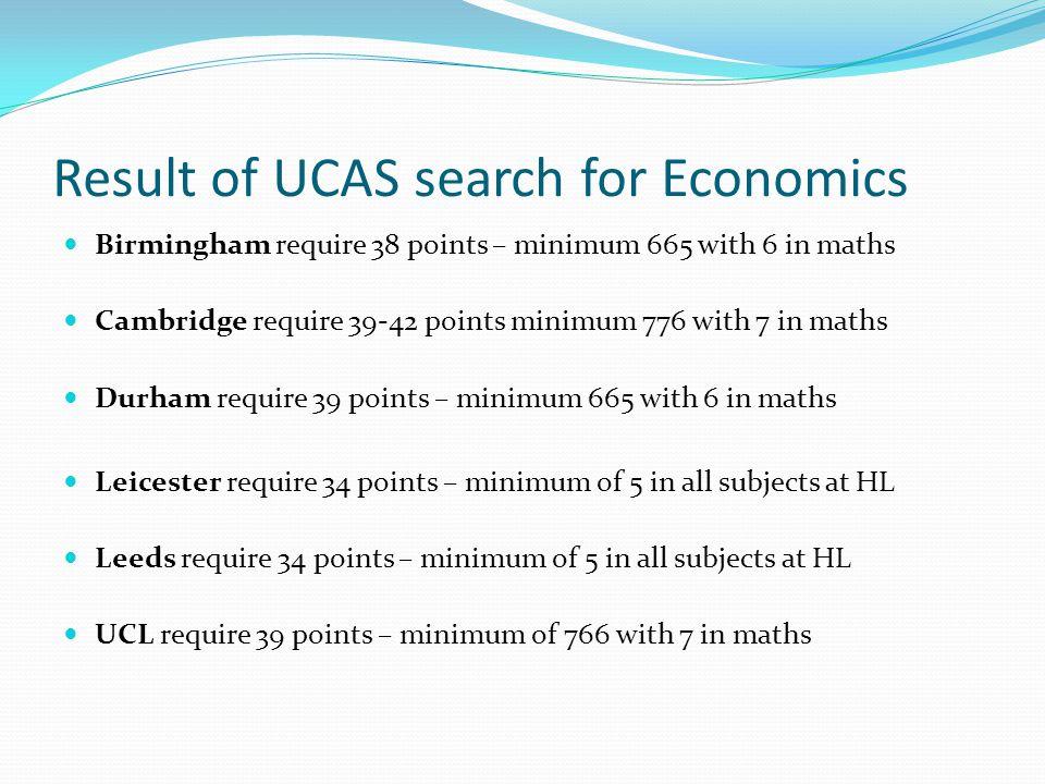Result of UCAS search for Economics Birmingham require 38 points – minimum 665 with 6 in maths Cambridge require 39-42 points minimum 776 with 7 in ma