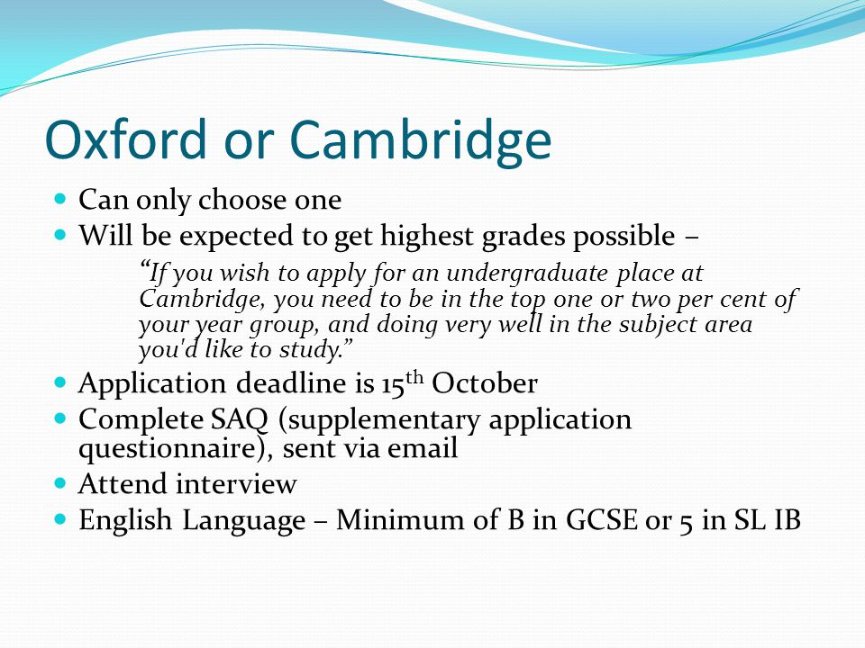 """Oxford or Cambridge Can only choose one Will be expected to get highest grades possible – """" If you wish to apply for an undergraduate place at Cambrid"""