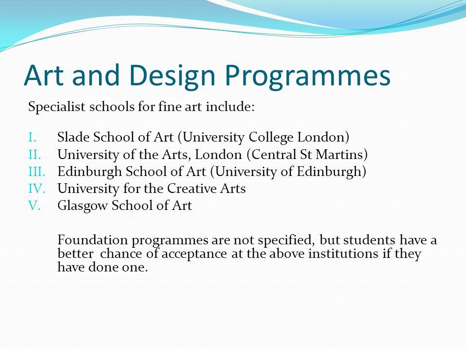 Art and Design Programmes Specialist schools for fine art include: I. Slade School of Art (University College London) II. University of the Arts, Lond